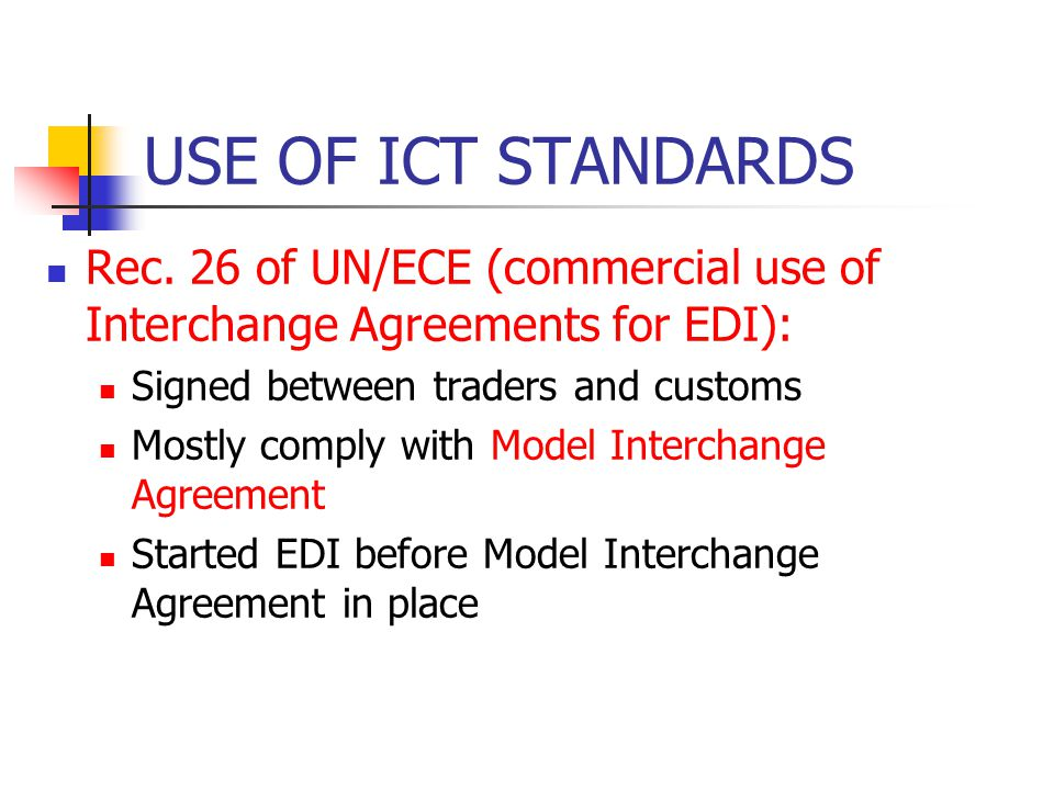 USE OF ICT STANDARDS Rec. 26 of UN/ECE (commercial use of Interchange Agreements for EDI): Signed between traders and customs Mostly comply with Model