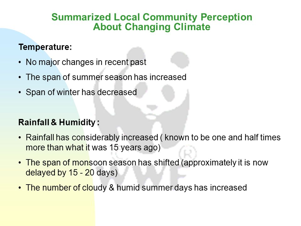 Summarized Community Perception About Changing Climate Sea Level Rise Villagers see definite changes in terms of sea level rise They have seen sufficient increase in the level of water during high tide (Bhara Kotal) Community also talked about settlement of the local habitat and river siltation as major causes for flooding of rivers