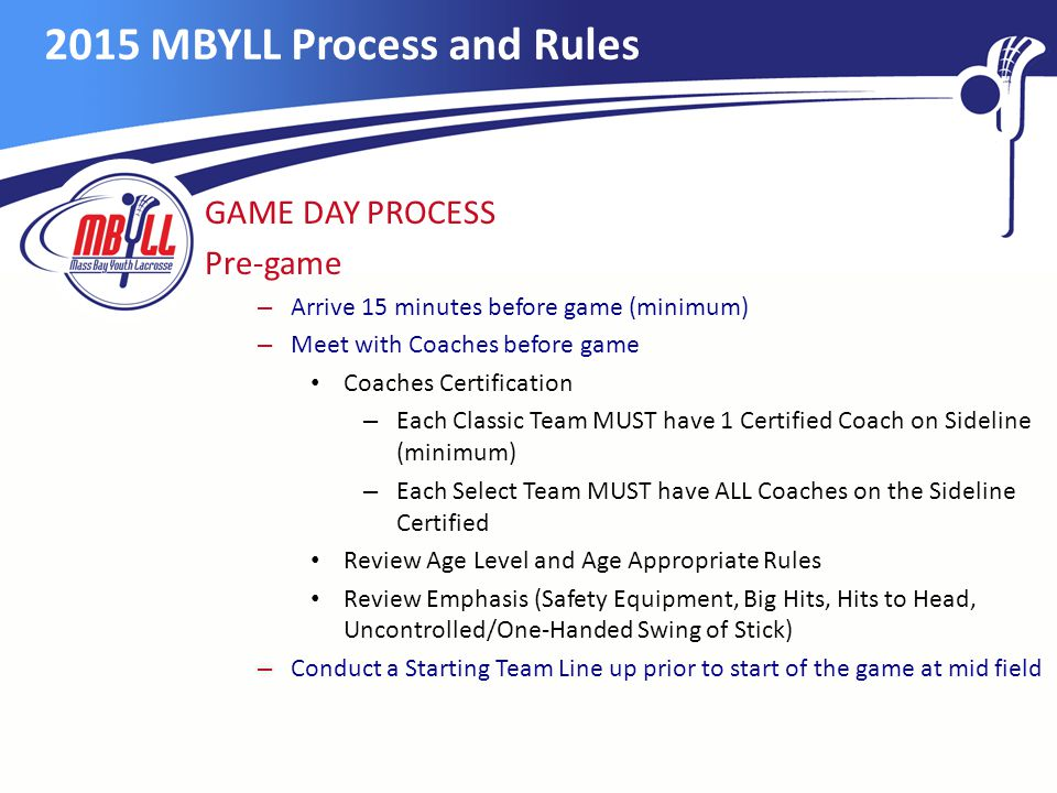 2015 MBYLL Process and Rules GAME DAY PROCESS Pre-game – Arrive 15 minutes before game (minimum) – Meet with Coaches before game Coaches Certification – Each Classic Team MUST have 1 Certified Coach on Sideline (minimum) – Each Select Team MUST have ALL Coaches on the Sideline Certified Review Age Level and Age Appropriate Rules Review Emphasis (Safety Equipment, Big Hits, Hits to Head, Uncontrolled/One-Handed Swing of Stick) – Conduct a Starting Team Line up prior to start of the game at mid field