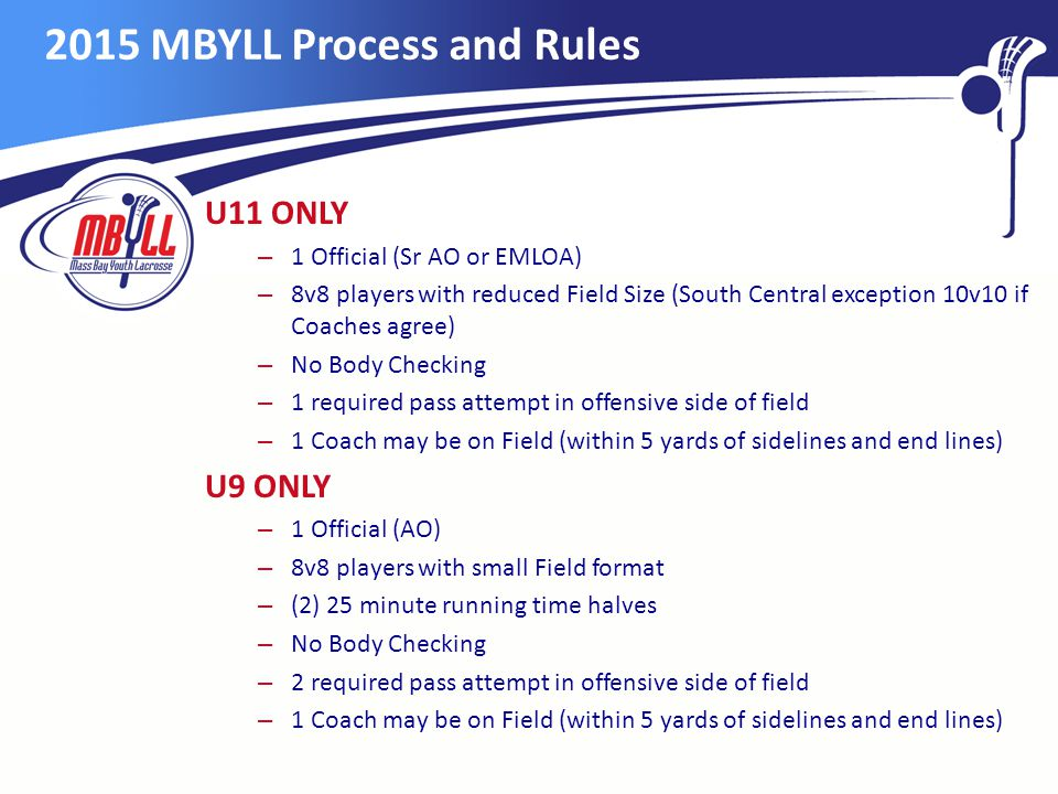 2015 MBYLL Process and Rules U11 ONLY – 1 Official (Sr AO or EMLOA) – 8v8 players with reduced Field Size (South Central exception 10v10 if Coaches agree) – No Body Checking – 1 required pass attempt in offensive side of field – 1 Coach may be on Field (within 5 yards of sidelines and end lines) U9 ONLY – 1 Official (AO) – 8v8 players with small Field format – (2) 25 minute running time halves – No Body Checking – 2 required pass attempt in offensive side of field – 1 Coach may be on Field (within 5 yards of sidelines and end lines)