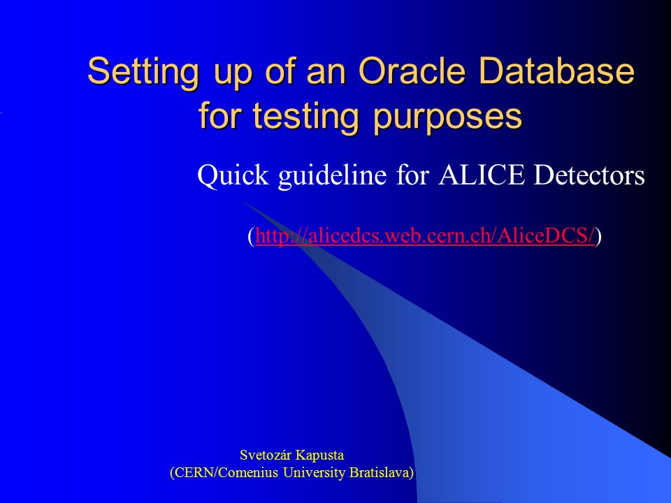 Setting up of an Oracle Database for testing purposes Quick guideline for ALICE Detectors (http://alicedcs.web.cern.ch/AliceDCS/)http://alicedcs.web.c