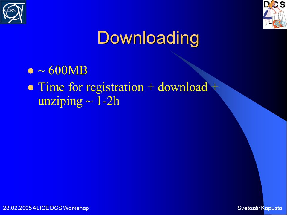 28.02.2005 ALICE DCS WorkshopSvetozár Kapusta Downloading ~ 600MB Time for registration + download + unziping ~ 1-2h