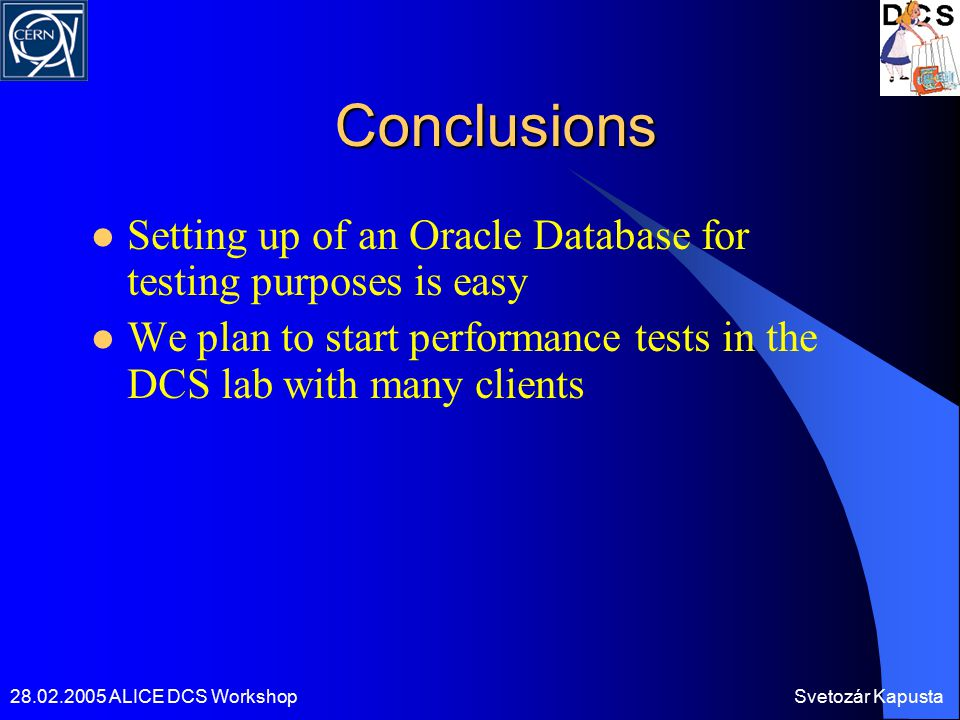 28.02.2005 ALICE DCS WorkshopSvetozár Kapusta Conclusions Setting up of an Oracle Database for testing purposes is easy We plan to start performance t