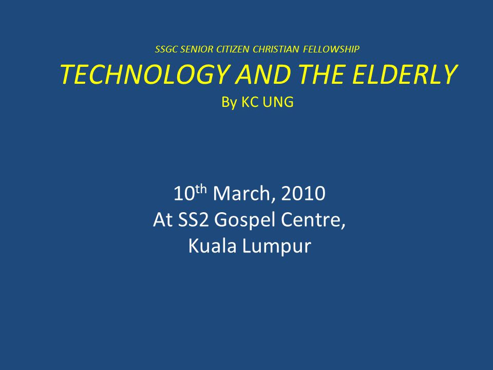 SSGC SENIOR CITIZEN CHRISTIAN FELLOWSHIP TECHNOLOGY AND THE ELDERLY By KC UNG 10 th March, 2010 At SS2 Gospel Centre, Kuala Lumpur