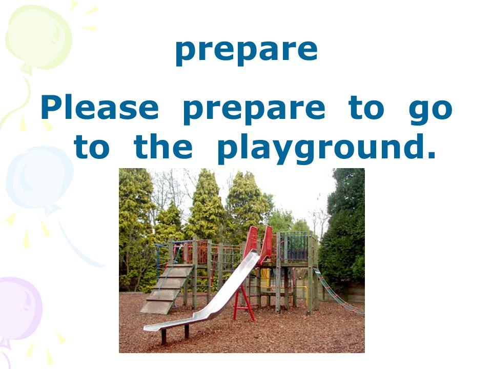 prepare Please prepare to go to the playground.