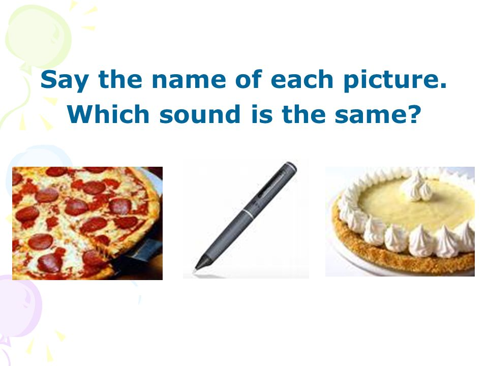 Say the name of each picture. Which sound is the same?