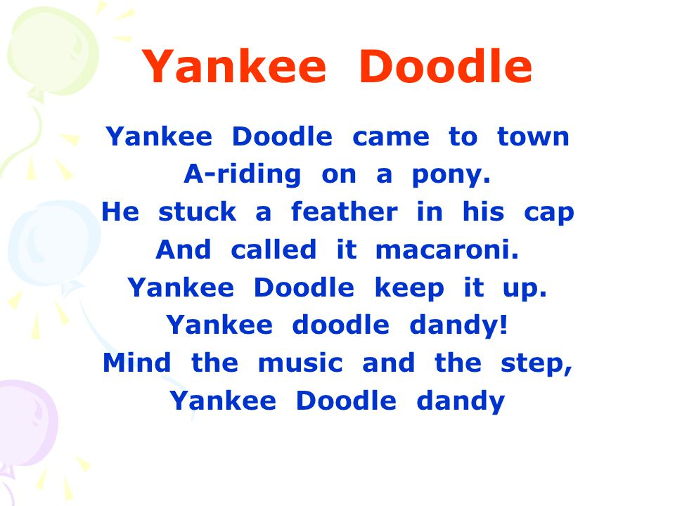 Yankee Doodle Yankee Doodle came to town A-riding on a pony. He stuck a feather in his cap And called it macaroni. Yankee Doodle keep it up. Yankee do
