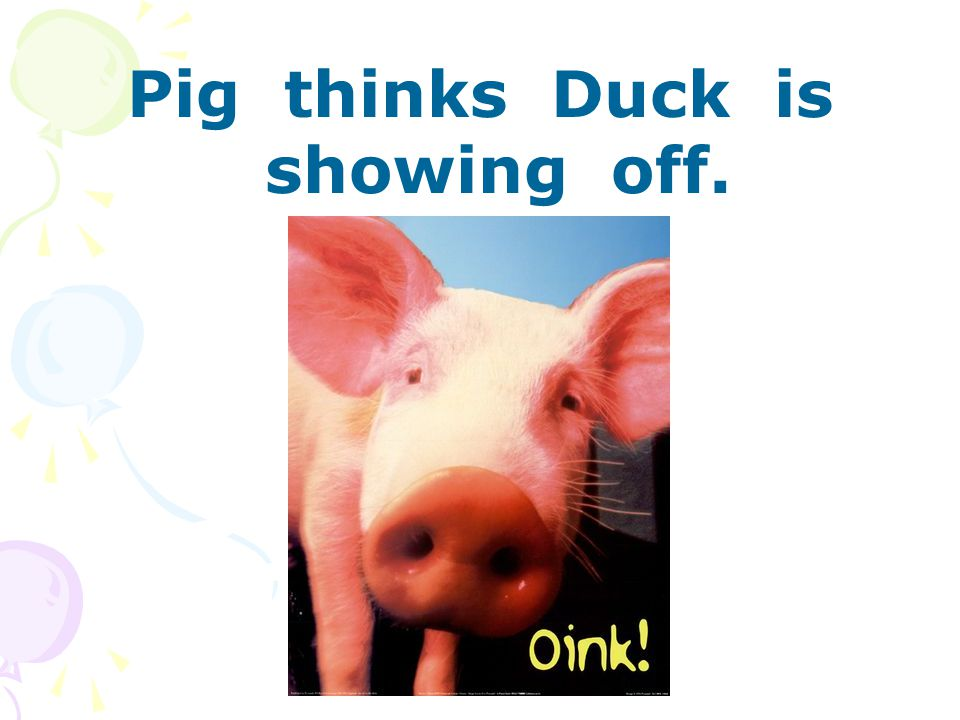 Pig thinks Duck is showing off.
