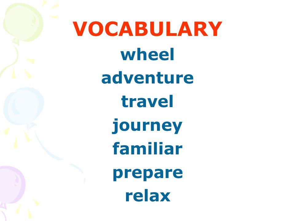 VOCABULARY wheel adventure travel journey familiar prepare relax