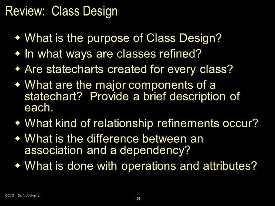 OOAD - Dr. A. Alghamdi 106 Review: Class Design  What is the purpose of Class Design.