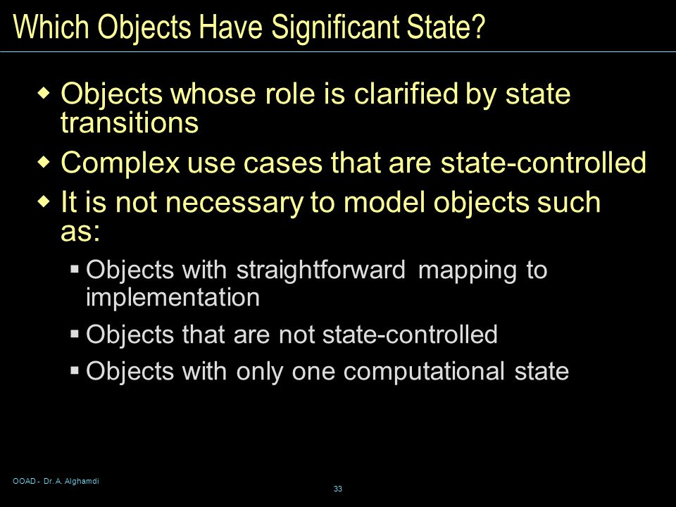 OOAD - Dr. A. Alghamdi 33 Which Objects Have Significant State.