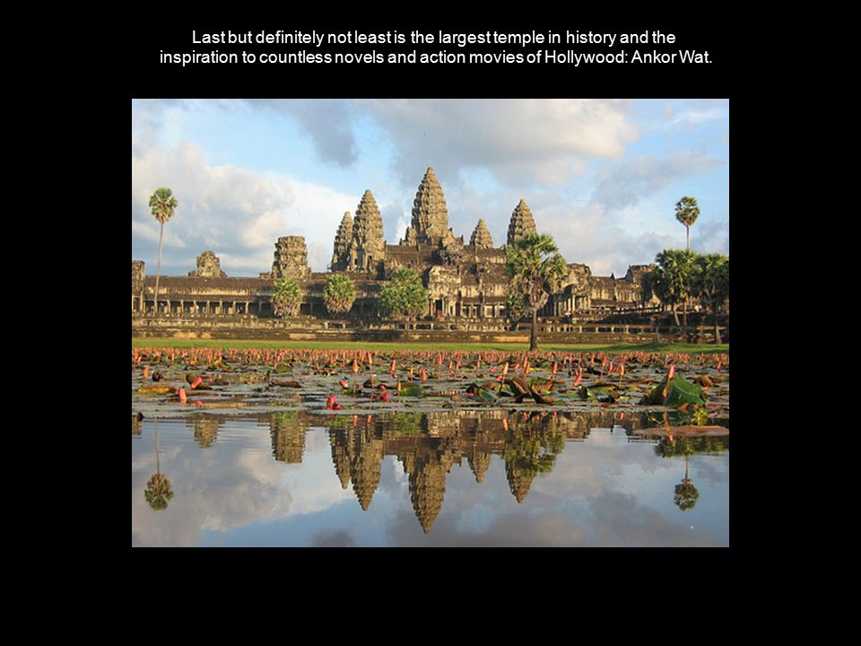 Last but definitely not least is the largest temple in history and the inspiration to countless novels and action movies of Hollywood: Ankor Wat.