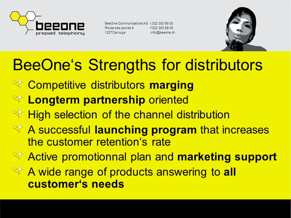 BeeOne Communications AGt 022 300 59 00 Route des jeunes 6f 022 300 59 09 1227Carougeinfo@beeone.ch BeeOne's Strengths for distributors Competitive distributors marging Longterm partnership oriented High selection of the channel distribution A successful launching program that increases the customer retention's rate Active promotionnal plan and marketing support A wide range of products answering to all customer's needs