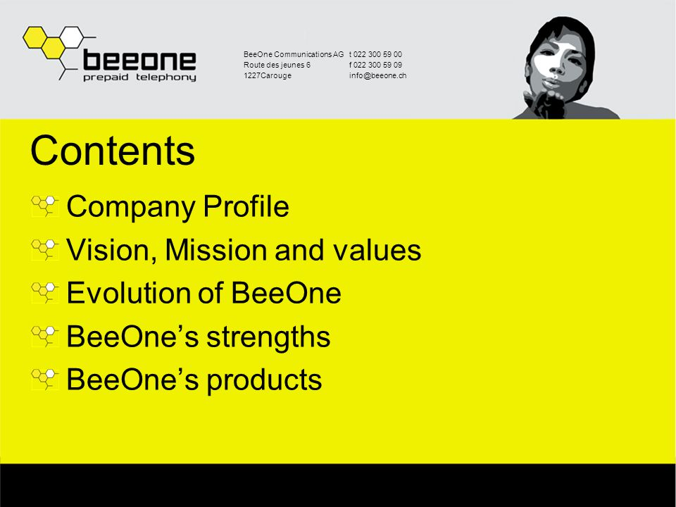 BeeOne Communications AGt 022 300 59 00 Route des jeunes 6f 022 300 59 09 1227Carougeinfo@beeone.ch Contents Company Profile Vision, Mission and values Evolution of BeeOne BeeOne's strengths BeeOne's products