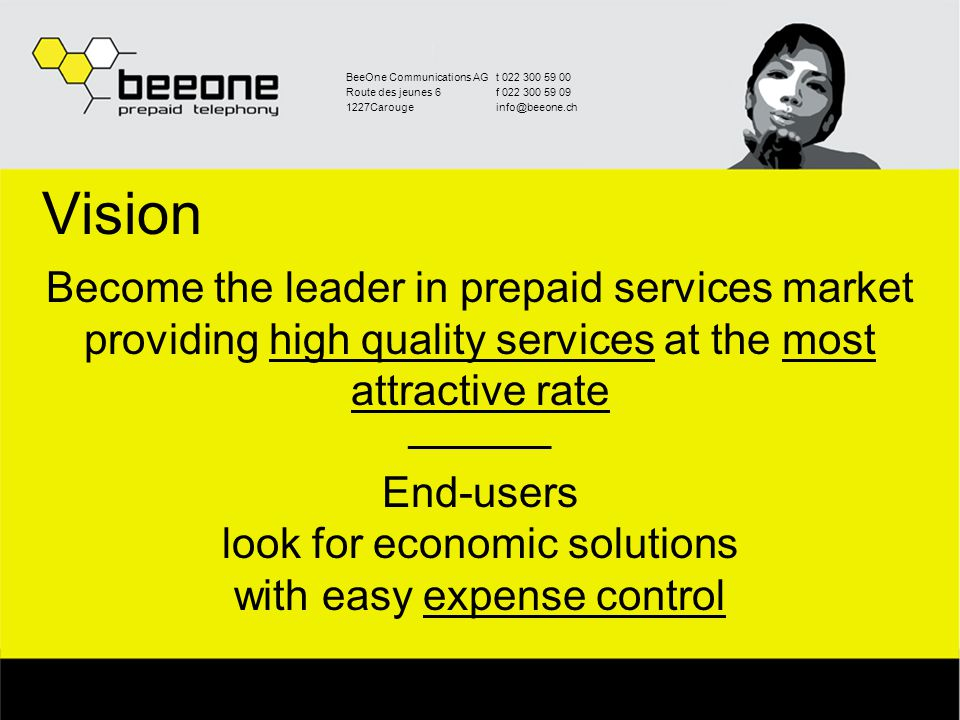 BeeOne Communications AGt 022 300 59 00 Route des jeunes 6f 022 300 59 09 1227Carougeinfo@beeone.ch Vision Become the leader in prepaid services market providing high quality services at the most attractive rate _________ End-users look for economic solutions with easy expense control