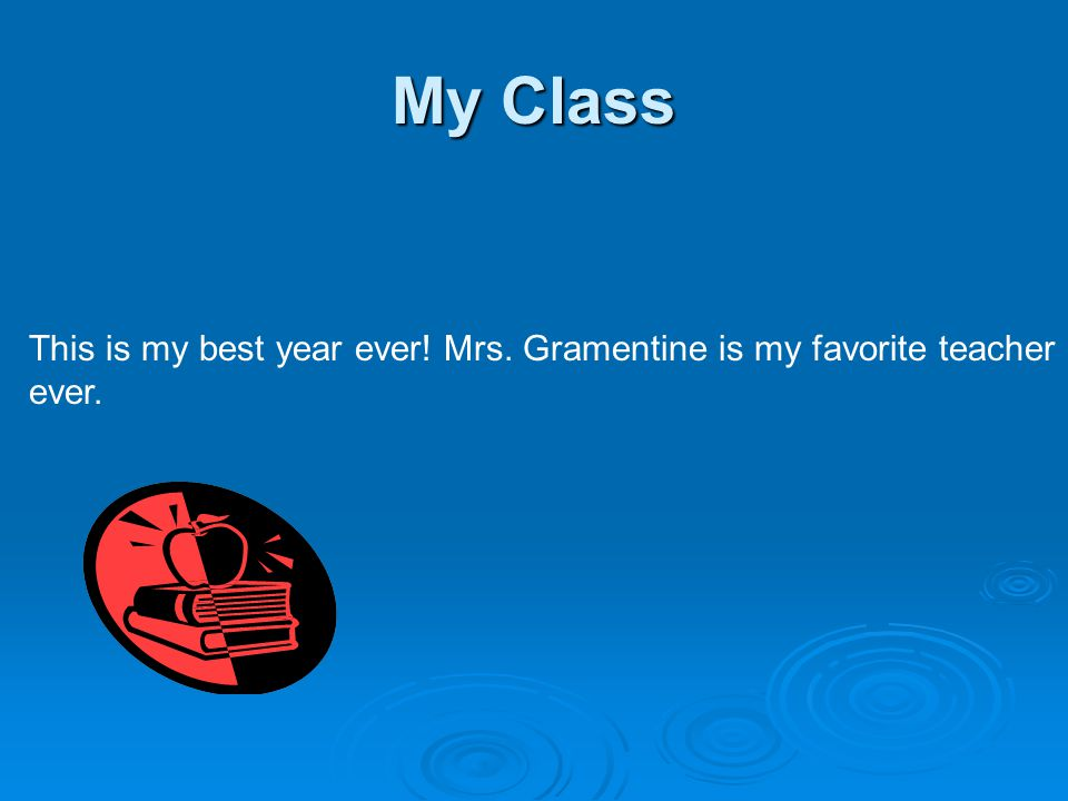 My Class This is my best year ever! Mrs. Gramentine is my favorite teacher ever.