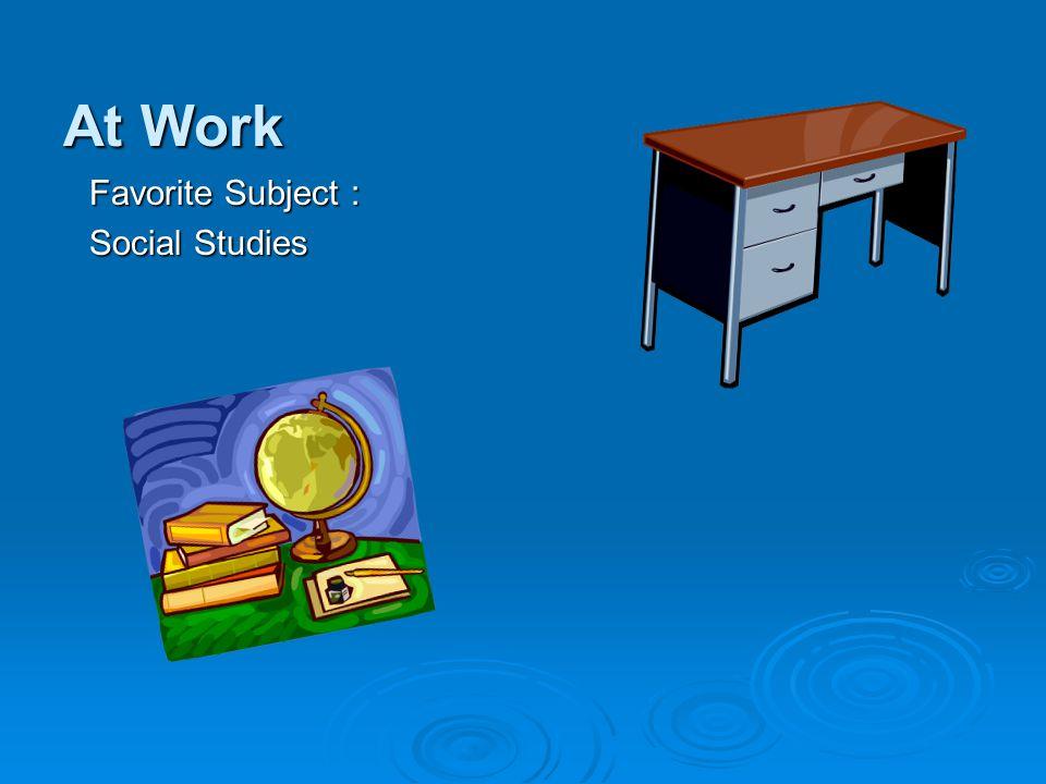 At Work Favorite Subject : Social Studies
