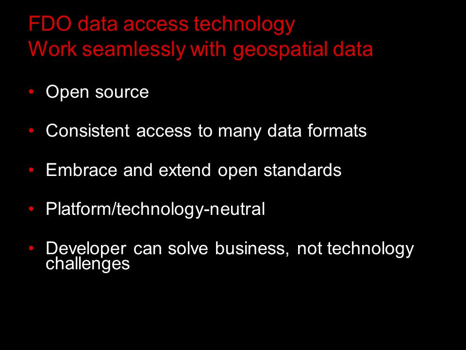 FDO data access technology Work seamlessly with geospatial data Open source Consistent access to many data formats Embrace and extend open standards Platform/technology-neutral Developer can solve business, not technology challenges