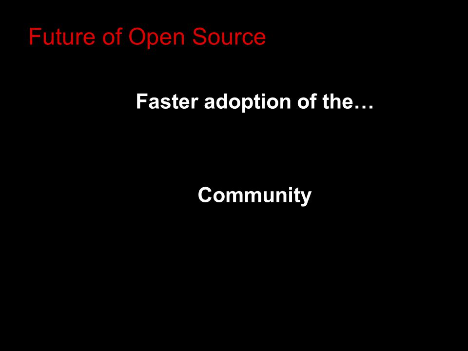 Faster adoption of the… Community Future of Open Source