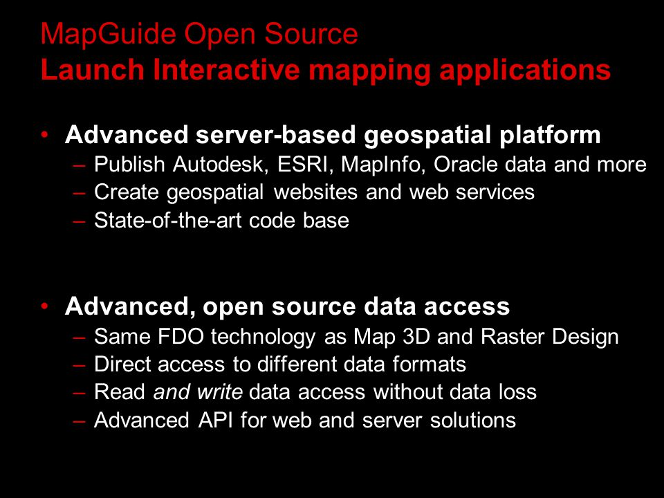 MapGuide Open Source Launch Interactive mapping applications Advanced server-based geospatial platform –Publish Autodesk, ESRI, MapInfo, Oracle data and more –Create geospatial websites and web services –State-of-the-art code base Advanced, open source data access –Same FDO technology as Map 3D and Raster Design –Direct access to different data formats –Read and write data access without data loss –Advanced API for web and server solutions