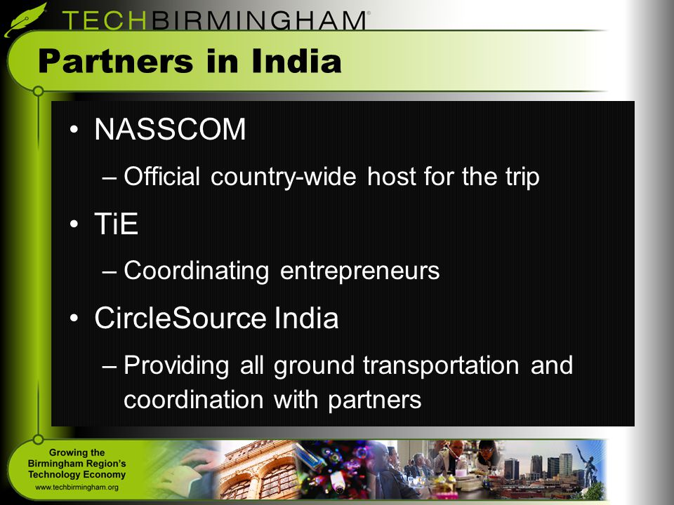 Partners in India NASSCOM –Official country-wide host for the trip TiE –Coordinating entrepreneurs CircleSource India –Providing all ground transportation and coordination with partners