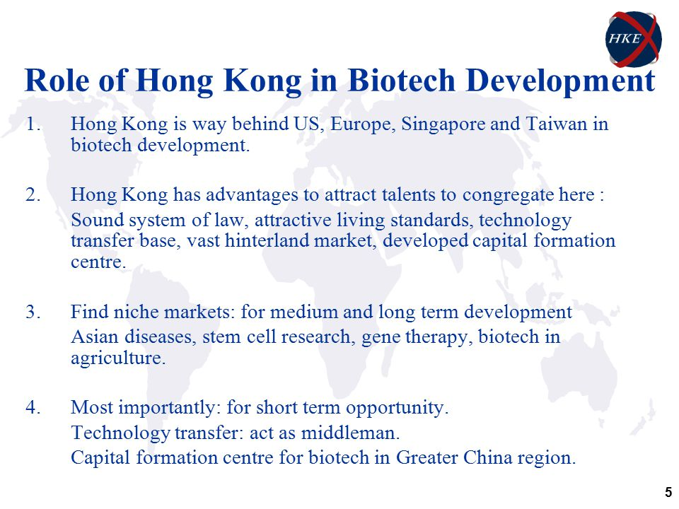 5 Role of Hong Kong in Biotech Development 1.Hong Kong is way behind US, Europe, Singapore and Taiwan in biotech development.