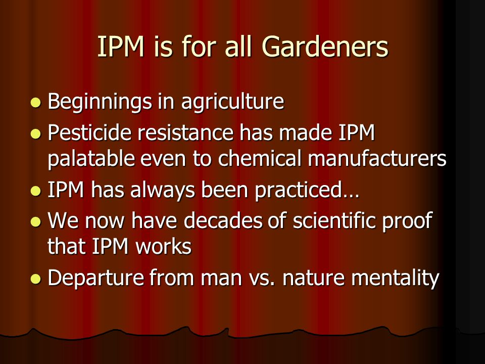 IPM is for all Gardeners Beginnings in agriculture Beginnings in agriculture Pesticide resistance has made IPM palatable even to chemical manufacturers Pesticide resistance has made IPM palatable even to chemical manufacturers IPM has always been practiced… IPM has always been practiced… We now have decades of scientific proof that IPM works We now have decades of scientific proof that IPM works Departure from man vs.