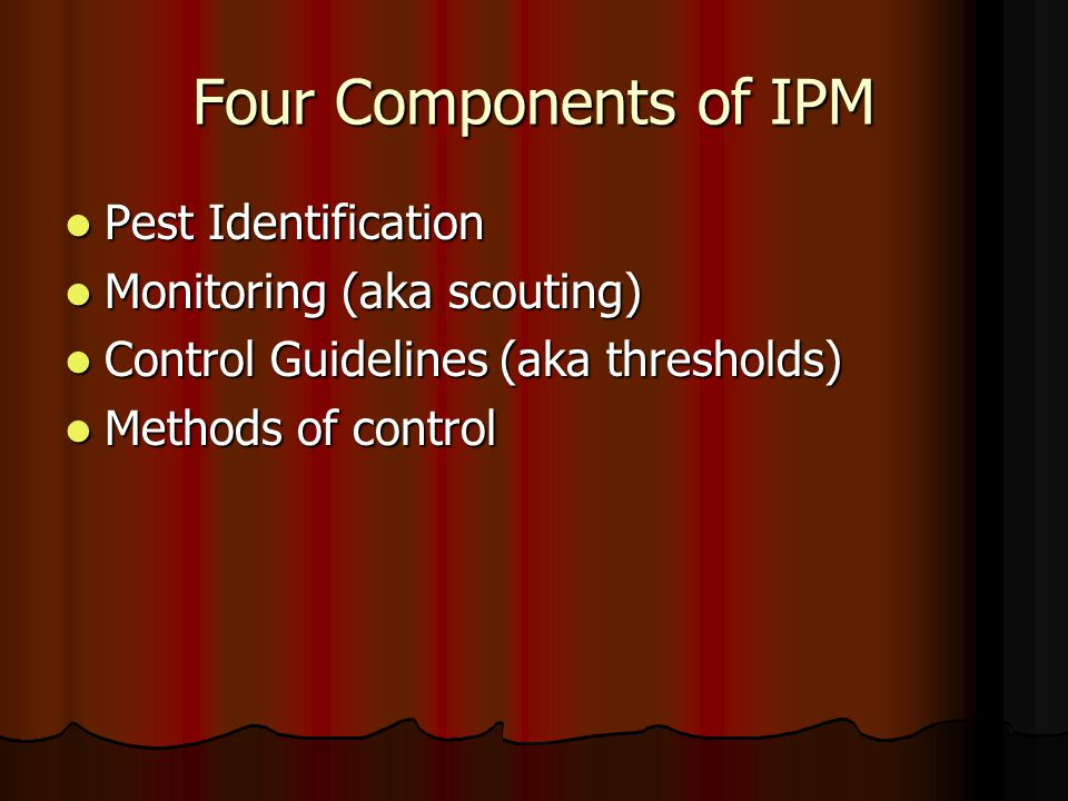 Four Components of IPM Pest Identification Pest Identification Monitoring (aka scouting) Monitoring (aka scouting) Control Guidelines (aka thresholds) Control Guidelines (aka thresholds) Methods of control Methods of control