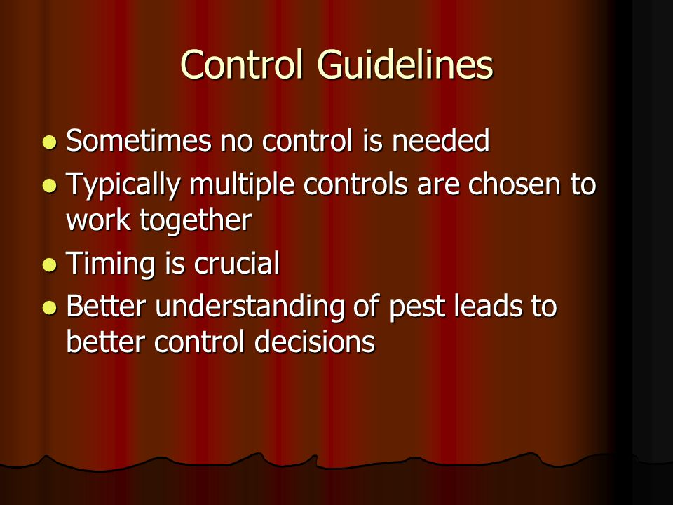 Control Guidelines Sometimes no control is needed Sometimes no control is needed Typically multiple controls are chosen to work together Typically multiple controls are chosen to work together Timing is crucial Timing is crucial Better understanding of pest leads to better control decisions Better understanding of pest leads to better control decisions