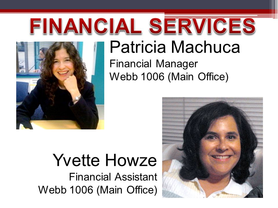 Patricia Machuca Financial Manager Webb 1006 (Main Office) Yvette Howze Financial Assistant Webb 1006 (Main Office)