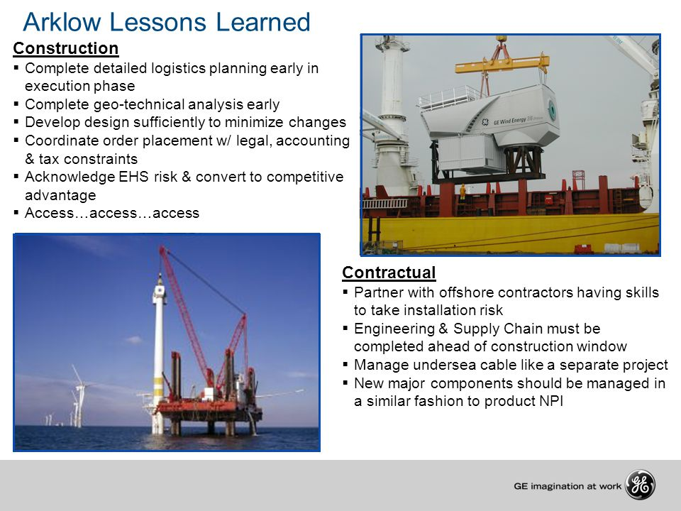 Arklow Lessons Learned Construction  Complete detailed logistics planning early in execution phase  Complete geo-technical analysis early  Develop design sufficiently to minimize changes  Coordinate order placement w/ legal, accounting & tax constraints  Acknowledge EHS risk & convert to competitive advantage  Access…access…access Contractual  Partner with offshore contractors having skills to take installation risk  Engineering & Supply Chain must be completed ahead of construction window  Manage undersea cable like a separate project  New major components should be managed in a similar fashion to product NPI