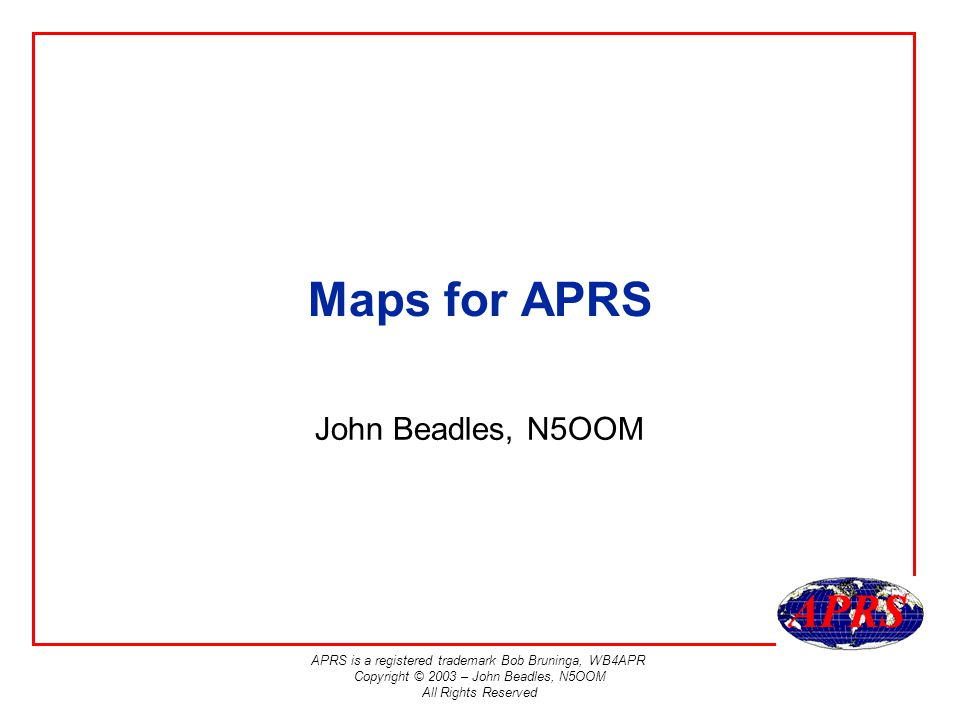 APRS is a registered trademark Bob Bruninga, WB4APR Copyright © 2003 – John Beadles, N5OOM All Rights Reserved Links to Online Resources US Census Dept –http://www.census.govhttp://www.census.gov US Geological Survey –http://geography.usgs.govhttp://geography.usgs.gov National Geodetic Survey –http://www.ngs.noaa.govhttp://www.ngs.noaa.gov Navtech Seminars –http://www.navtechgps.comhttp://www.navtechgps.com National Imagery and Mapping Agency –http://www.nima.milhttp://www.nima.mil Radio Mobile –http://www.cplus.org/rmw/english1.htmlhttp://www.cplus.org/rmw/english1.html UI-View Map tools –http://www.ui- view.com/uiview32/mapsoftware.shtmlhttp://www.ui- view.com/uiview32/mapsoftware.shtml Useful books from Navtech Seminars: Glossary of Mapping, Charting and Geodetic Terms Defense Mapping Agency Geodetic Glossary National Geodetic Survey, Rockville, MD NOAA Professional Paper NOS 2, North American Datum of 1983 National Geodetic Survey, Rockville, MD Map Projections – A Working Manual U.