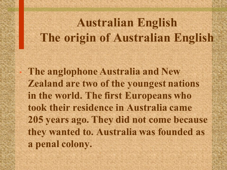 Australian English The origin of Australian English The anglophone Australia and New Zealand are two of the youngest nations in the world. The first E