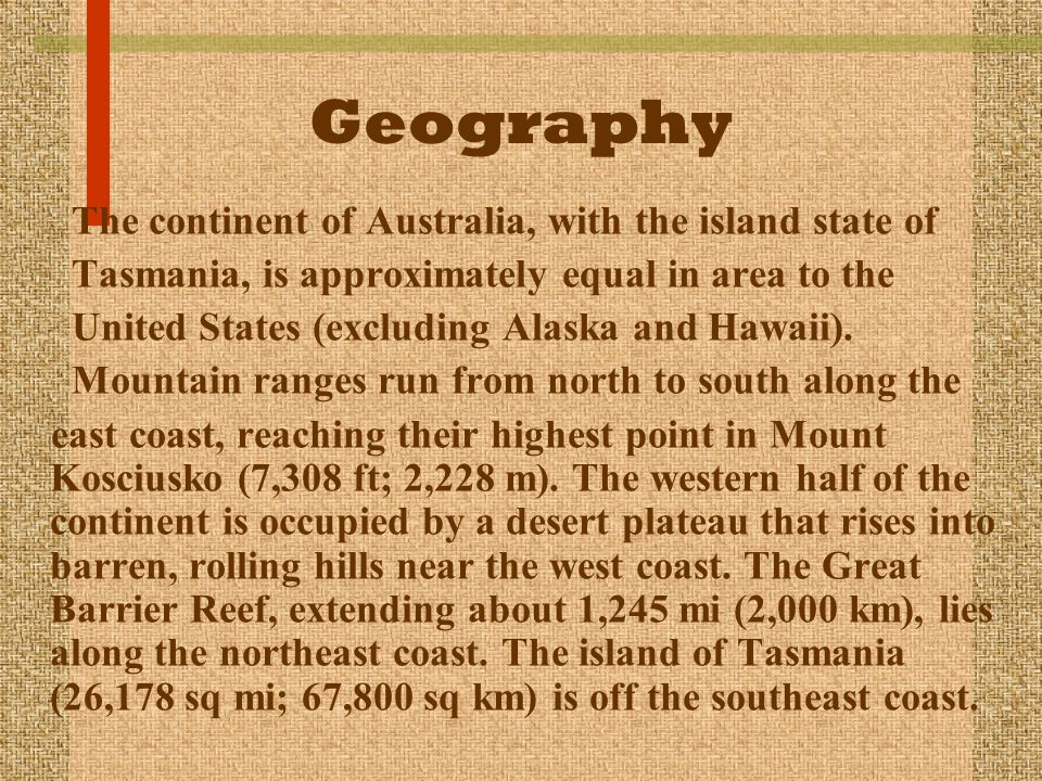 Geography The continent of Australia, with the island state of Tasmania, is approximately equal in area to the United States (excluding Alaska and Haw