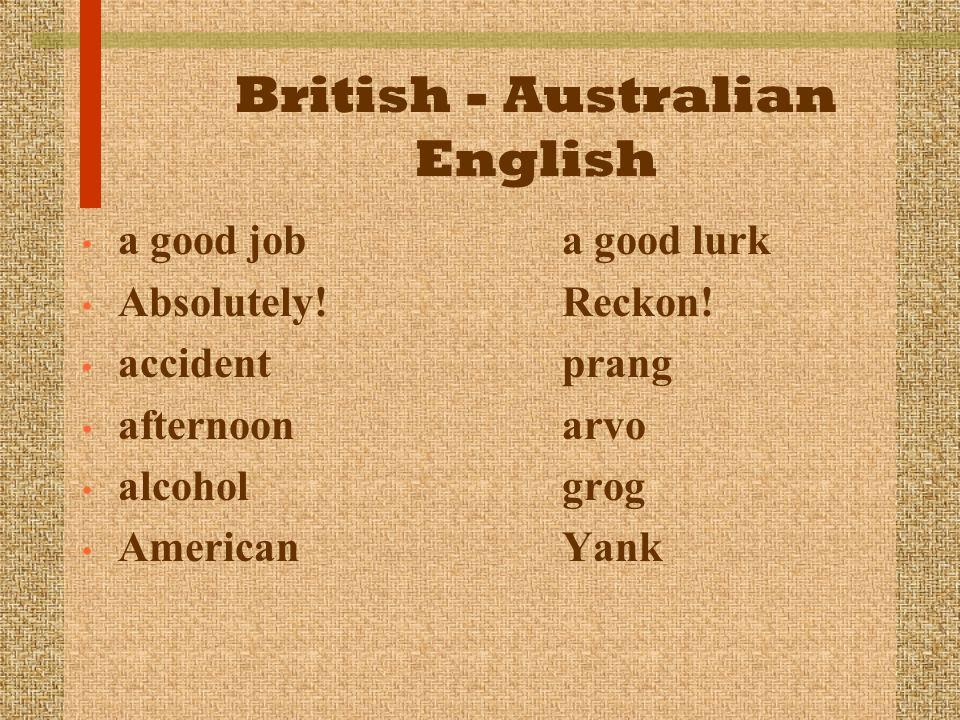 British - Australian English a good job a good lurk Absolutely! Reckon! accident prang afternoon arvo alcohol grog American Yank