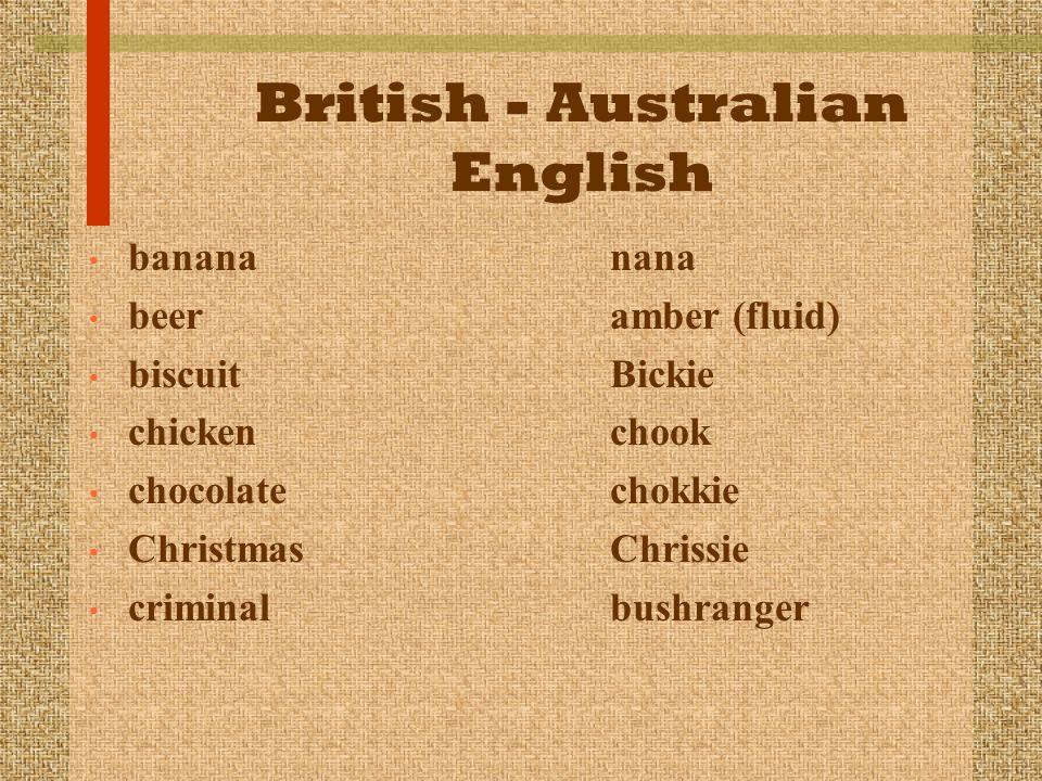 British - Australian English banana nana beer amber (fluid) biscuit Bickie chicken chook chocolate chokkie Christmas Chrissie criminal bushranger