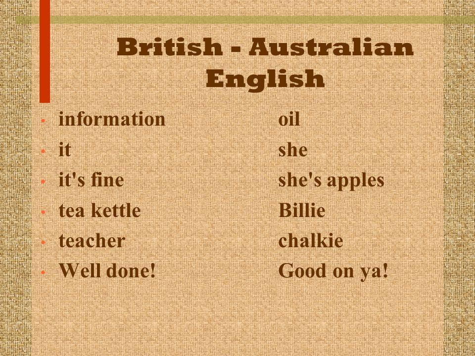 British - Australian English information oil it she it's fine she's apples tea kettle Billie teacher chalkie Well done! Good on ya!