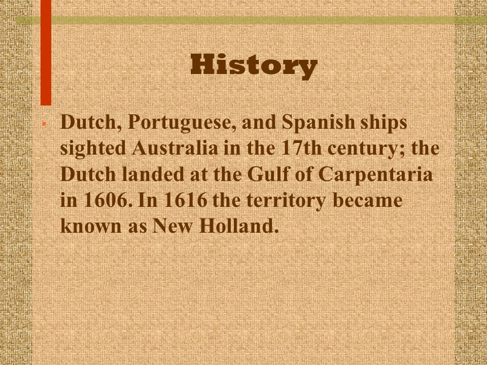 History Dutch, Portuguese, and Spanish ships sighted Australia in the 17th century; the Dutch landed at the Gulf of Carpentaria in 1606.