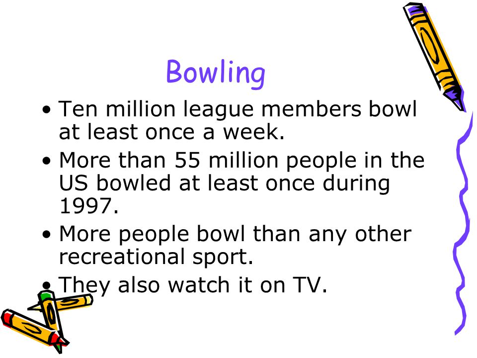 Bowling Ten million league members bowl at least once a week.