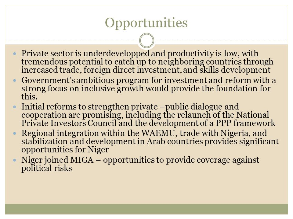 Opportunities Private sector is underdevelopped and productivity is low, with tremendous potential to catch up to neighboring countries through increased trade, foreign direct investment, and skills development Government's ambitious program for investment and reform with a strong focus on inclusive growth would provide the foundation for this.