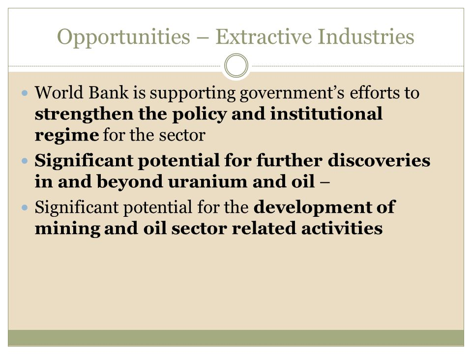 Opportunities – Extractive Industries World Bank is supporting government's efforts to strengthen the policy and institutional regime for the sector Significant potential for further discoveries in and beyond uranium and oil – Significant potential for the development of mining and oil sector related activities