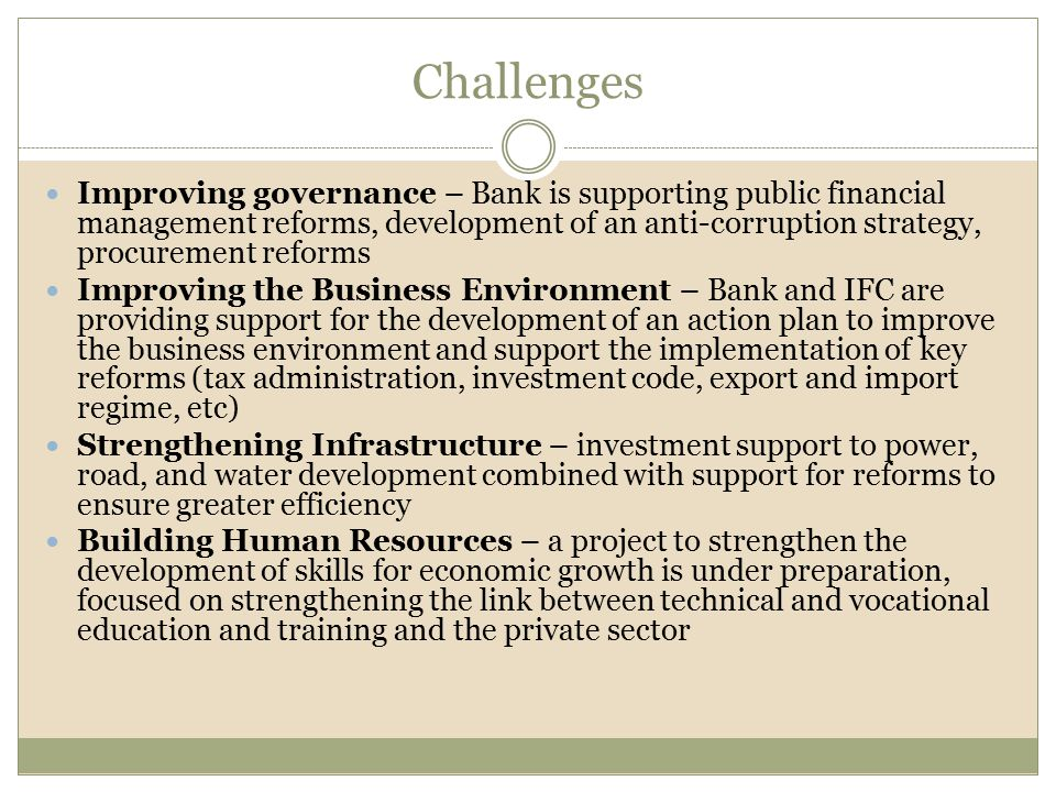 Challenges Improving governance – Bank is supporting public financial management reforms, development of an anti-corruption strategy, procurement reforms Improving the Business Environment – Bank and IFC are providing support for the development of an action plan to improve the business environment and support the implementation of key reforms (tax administration, investment code, export and import regime, etc) Strengthening Infrastructure – investment support to power, road, and water development combined with support for reforms to ensure greater efficiency Building Human Resources – a project to strengthen the development of skills for economic growth is under preparation, focused on strengthening the link between technical and vocational education and training and the private sector
