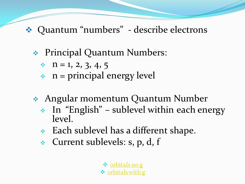  Quantum numbers - describe electrons  Principal Quantum Numbers:  n = 1, 2, 3, 4, 5  n = principal energy level  Angular momentum Quantum Number  In English – sublevel within each energy level.