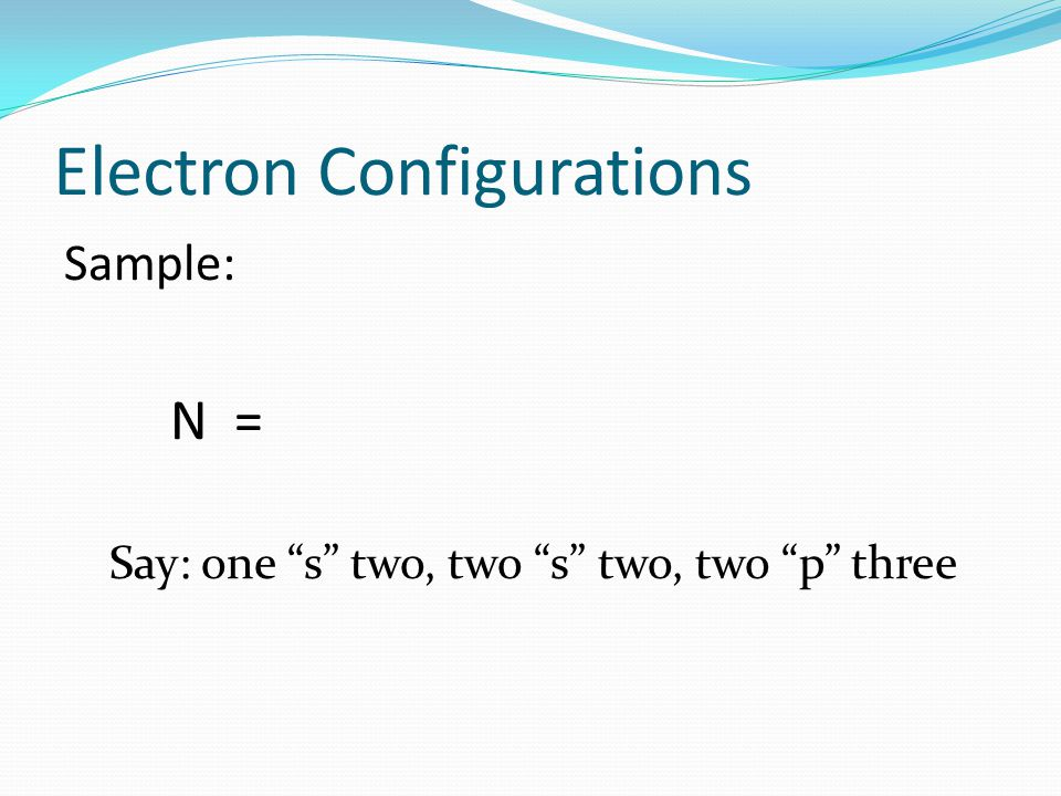 Electron Configurations Sample: N = Say: one s two, two s two, two p three