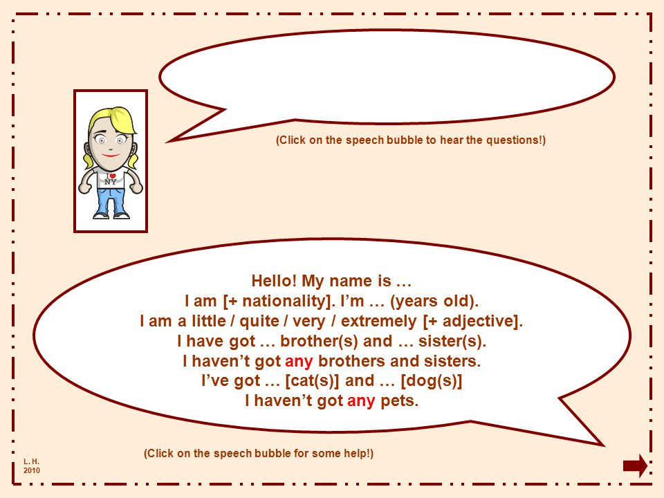 L.H. 2010 Hello. My name is … I am [+ nationality].