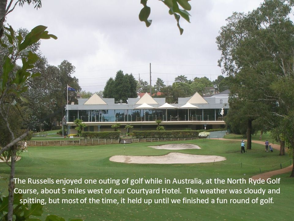 The Russells enjoyed one outing of golf while in Australia, at the North Ryde Golf Course, about 5 miles west of our Courtyard Hotel.