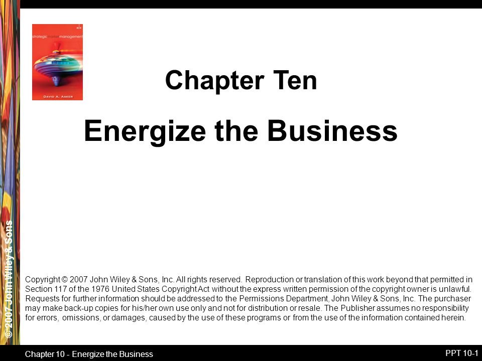 © 2007 John Wiley & Sons Chapter 10 - Energize the Business PPT 10-1 Energize the Business Chapter Ten Copyright © 2007 John Wiley & Sons, Inc.