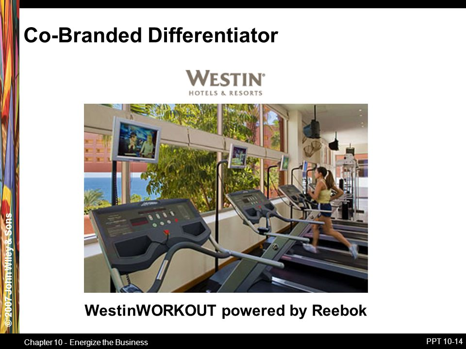 © 2007 John Wiley & Sons Chapter 10 - Energize the Business PPT 10-14 WestinWORKOUT powered by Reebok Co-Branded Differentiator