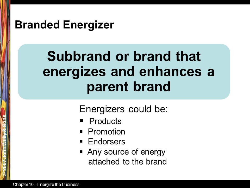 © 2007 John Wiley & Sons Chapter 10 - Energize the Business Subbrand or brand that energizes and enhances a parent brand Energizers could be:  Products  Promotion  Endorsers  Any source of energy attached to the brand Branded Energizer