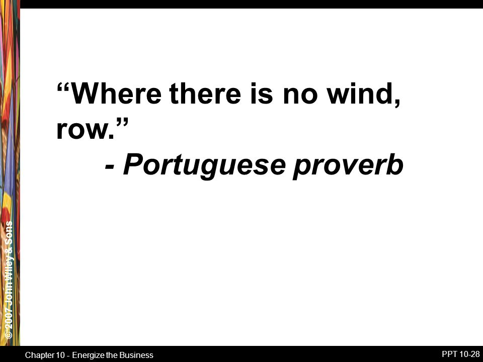 © 2007 John Wiley & Sons Chapter 10 - Energize the Business PPT 10-28 Where there is no wind, row. - Portuguese proverb